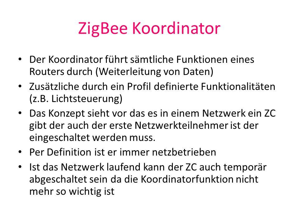 ZigBee Koordinator Der Koordinator führt sämtliche Funktionen eines Routers durch (Weiterleitung von Daten)
