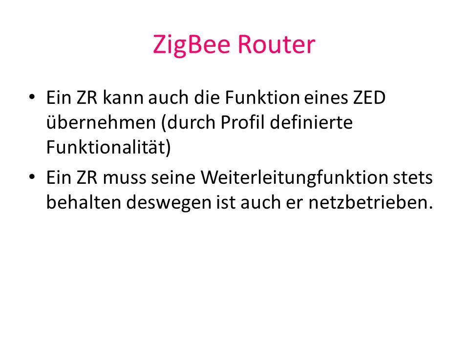 ZigBee Router Ein ZR kann auch die Funktion eines ZED übernehmen (durch Profil definierte Funktionalität)
