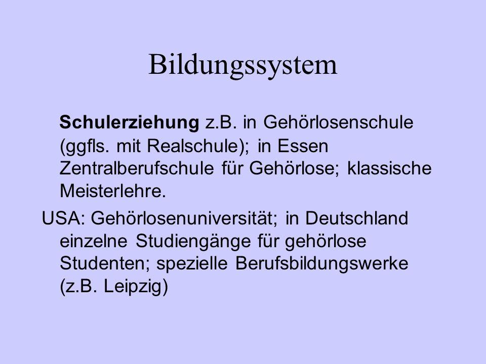 Bildungssystem Schulerziehung z.B. in Gehörlosenschule (ggfls. mit Realschule); in Essen Zentralberufschule für Gehörlose; klassische Meisterlehre.