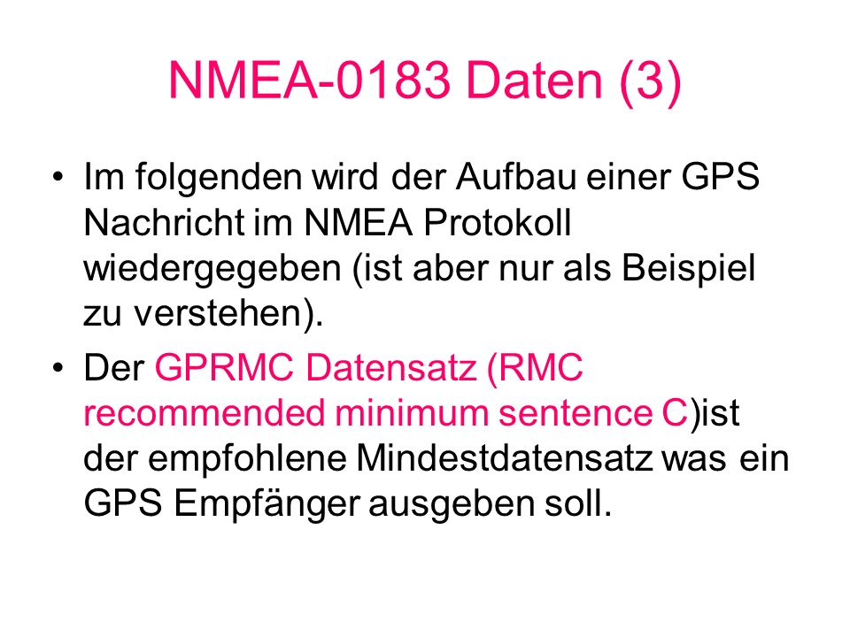 NMEA-0183 Daten (3) Im folgenden wird der Aufbau einer GPS Nachricht im NMEA Protokoll wiedergegeben (ist aber nur als Beispiel zu verstehen).