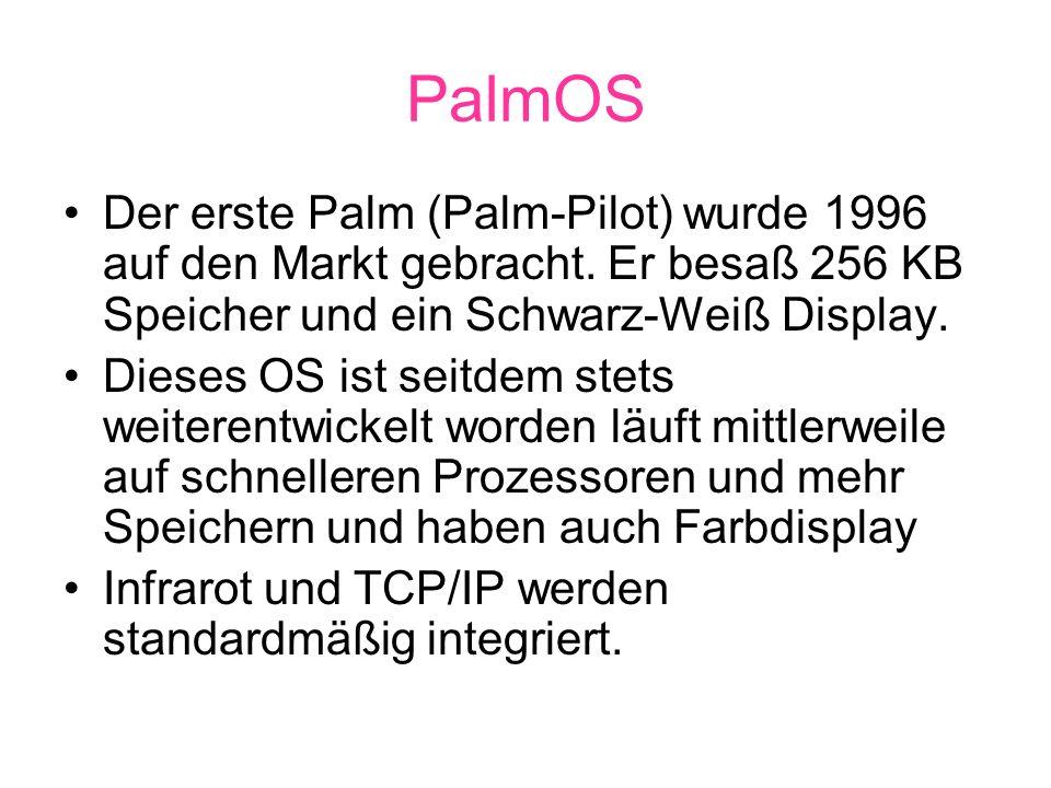 PalmOS Der erste Palm (Palm-Pilot) wurde 1996 auf den Markt gebracht. Er besaß 256 KB Speicher und ein Schwarz-Weiß Display.