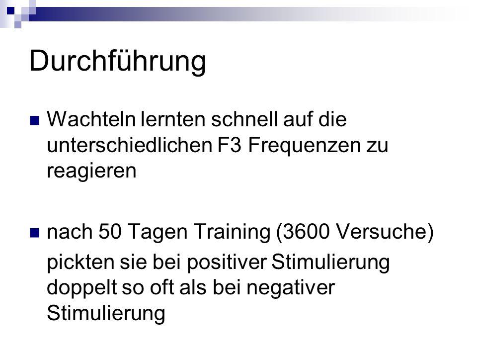 Durchführung Wachteln lernten schnell auf die unterschiedlichen F3 Frequenzen zu reagieren. nach 50 Tagen Training (3600 Versuche)
