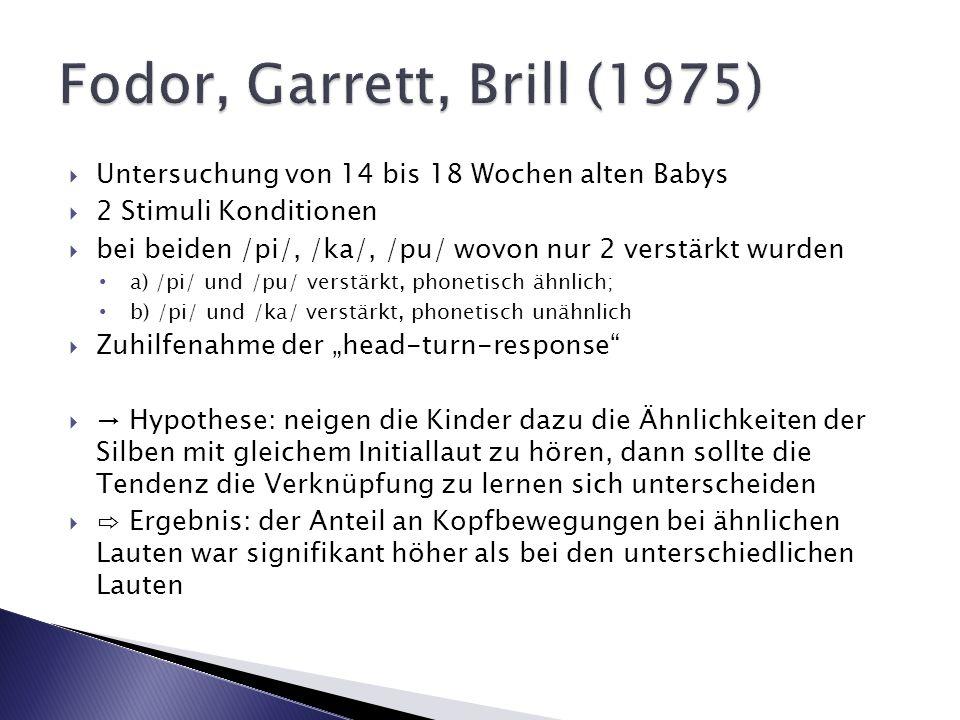 Fodor, Garrett, Brill (1975)Untersuchung von 14 bis 18 Wochen alten Babys. 2 Stimuli Konditionen.