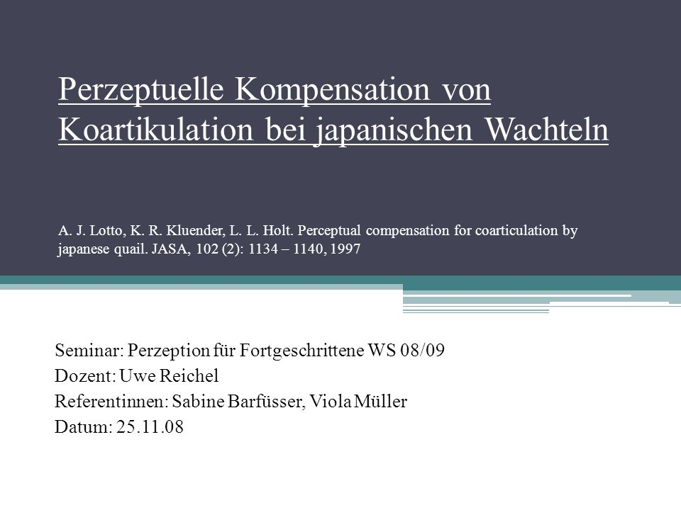 Perzeptuelle Kompensation von Koartikulation bei japanischen Wachteln A. J. Lotto, K. R. Kluender, L. L. Holt. Perceptual compensation for coarticulation by japanese quail. JASA, 102 (2): 1134 – 1140, 1997