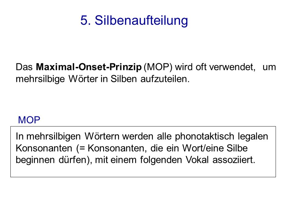 5. Silbenaufteilung Das Maximal-Onset-Prinzip (MOP) wird oft verwendet, um mehrsilbige Wörter in Silben aufzuteilen.