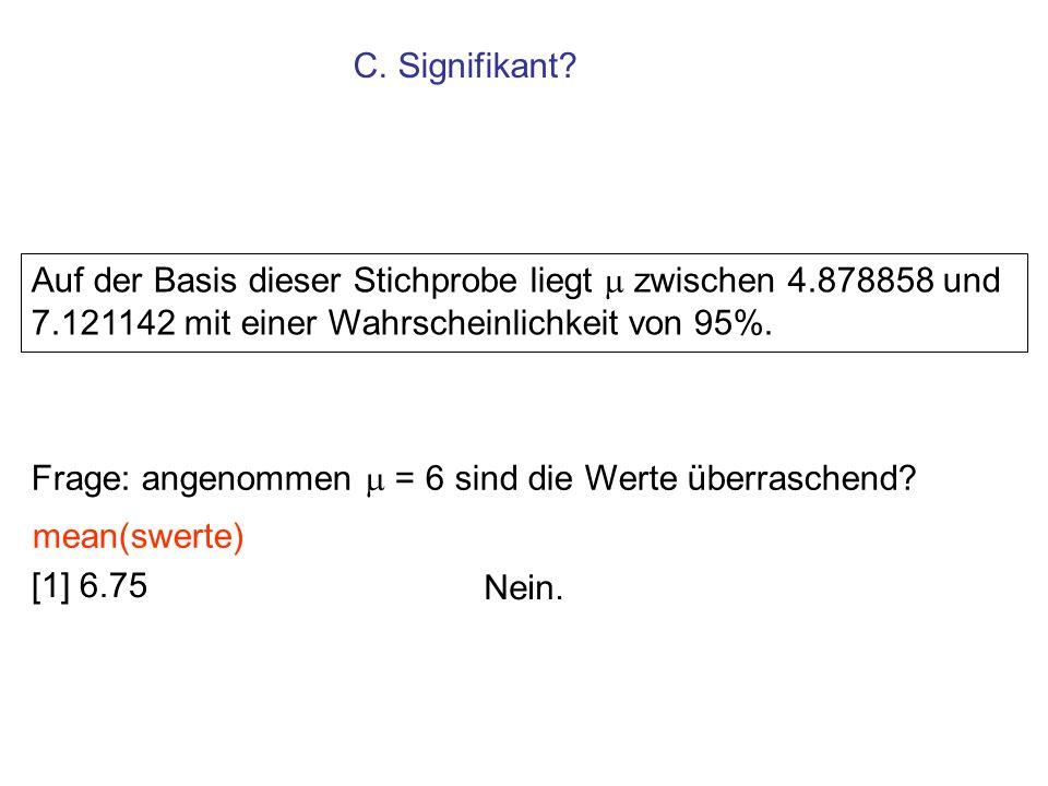 C. Signifikant Auf der Basis dieser Stichprobe liegt m zwischen 4.878858 und 7.121142 mit einer Wahrscheinlichkeit von 95%.