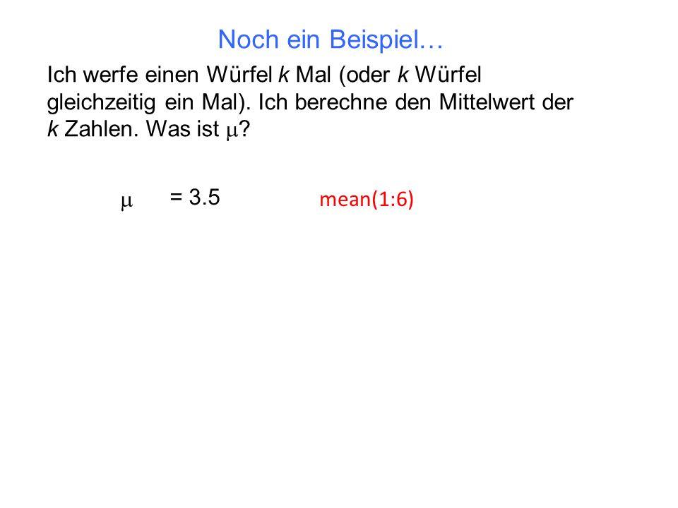 Noch ein Beispiel… Ich werfe einen Würfel k Mal (oder k Würfel gleichzeitig ein Mal). Ich berechne den Mittelwert der k Zahlen. Was ist m