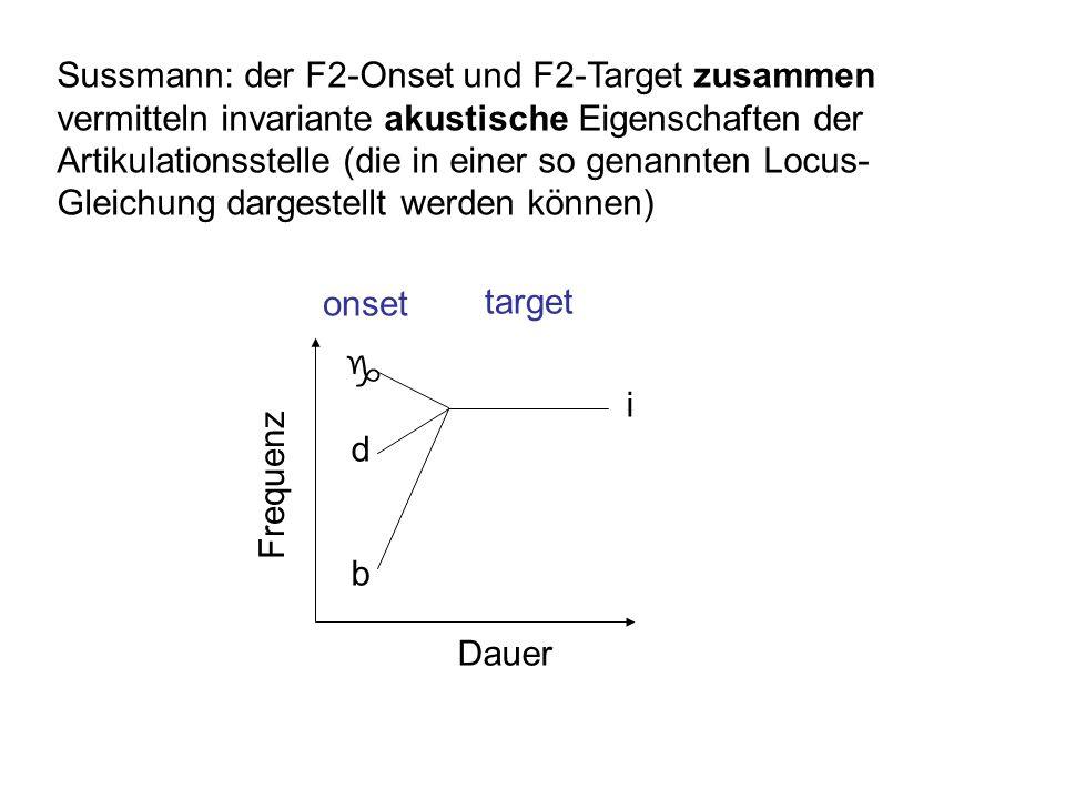 Sussmann: der F2-Onset und F2-Target zusammen vermitteln invariante akustische Eigenschaften der Artikulationsstelle (die in einer so genannten Locus-Gleichung dargestellt werden können)