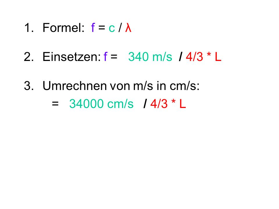 Formel: f = c / λ Einsetzen: f = 340 m/s / 4/3 * L.