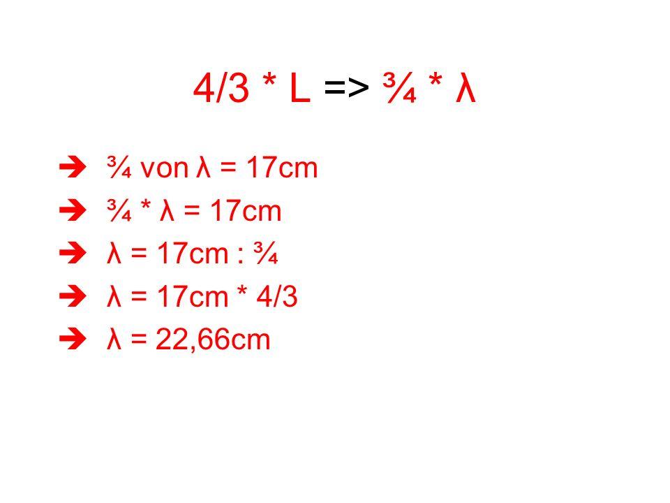4/3 * L => ¾ * λ ¾ von λ = 17cm ¾ * λ = 17cm λ = 17cm : ¾