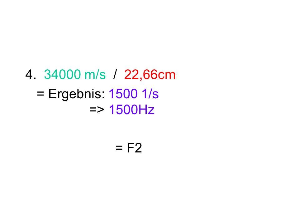 4. 34000 m/s / 22,66cm = Ergebnis: 1500 1/s => 1500Hz = F2