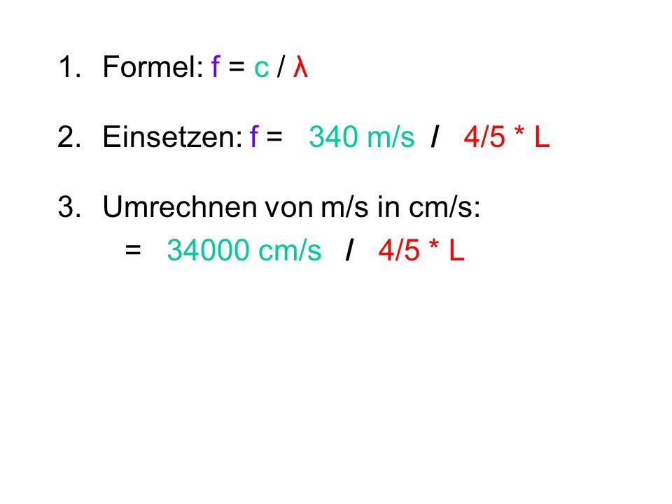 Formel: f = c / λ Einsetzen: f = 340 m/s / 4/5 * L.