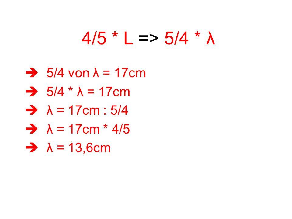 4/5 * L => 5/4 * λ 5/4 von λ = 17cm 5/4 * λ = 17cm λ = 17cm : 5/4