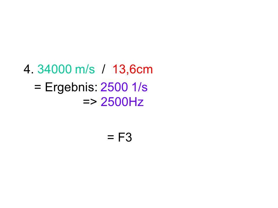 4. 34000 m/s / 13,6cm = Ergebnis: 2500 1/s => 2500Hz = F3