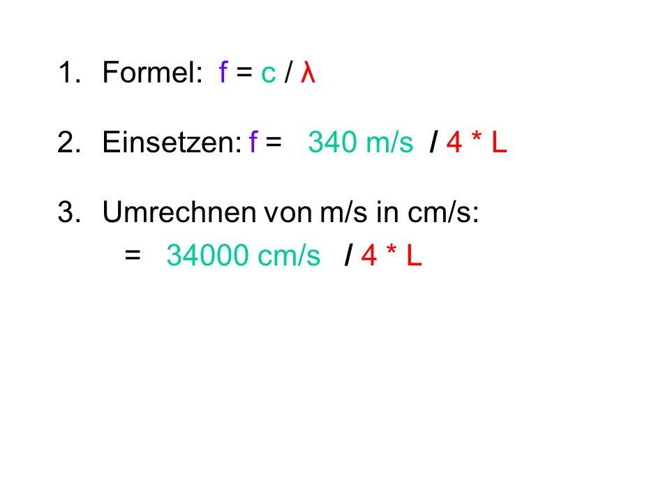 Formel: f = c / λ Einsetzen: f = 340 m/s / 4 * L.