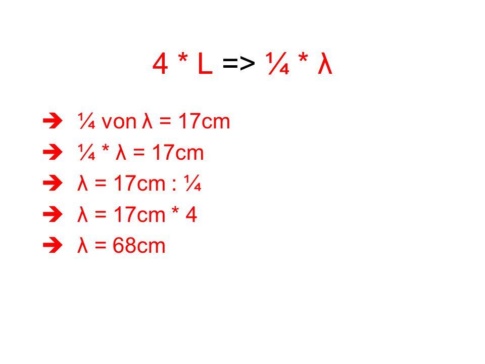 4 * L => ¼ * λ ¼ von λ = 17cm ¼ * λ = 17cm λ = 17cm : ¼