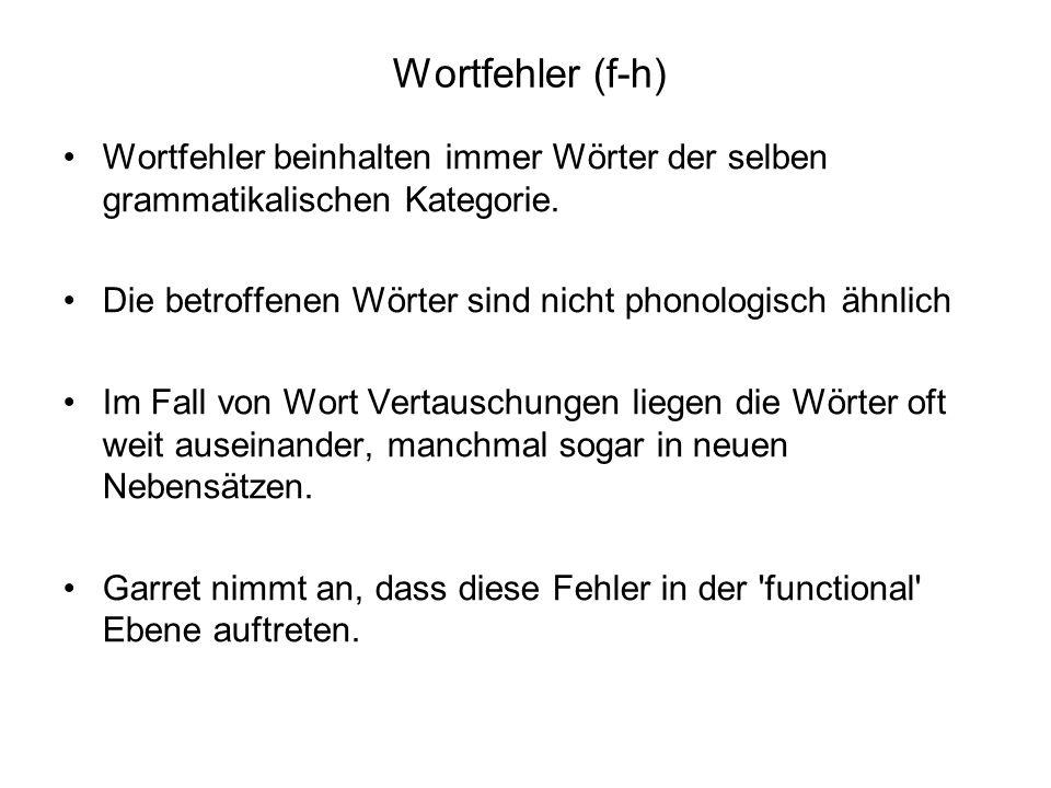 Wortfehler (f-h) Wortfehler beinhalten immer Wörter der selben grammatikalischen Kategorie. Die betroffenen Wörter sind nicht phonologisch ähnlich.