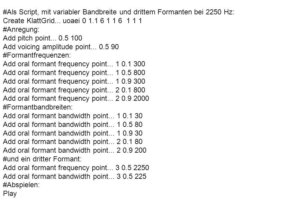 #Als Script, mit variabler Bandbreite und drittem Formanten bei 2250 Hz: