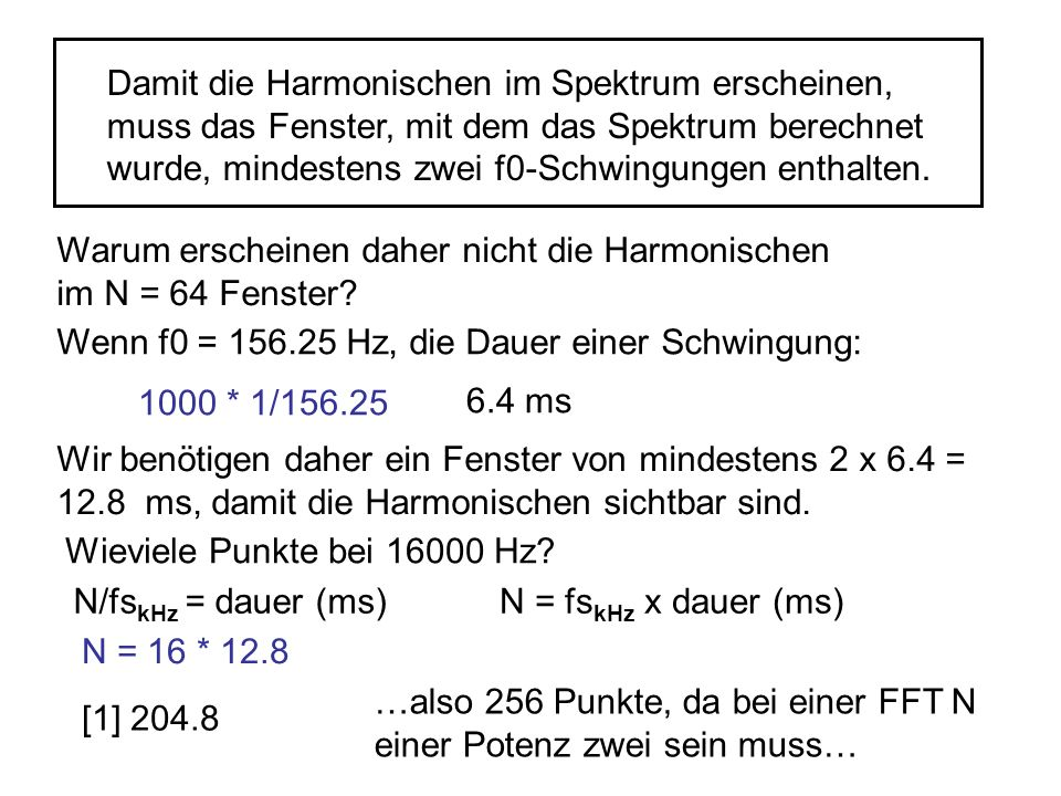 Damit die Harmonischen im Spektrum erscheinen, muss das Fenster, mit dem das Spektrum berechnet wurde, mindestens zwei f0-Schwingungen enthalten.