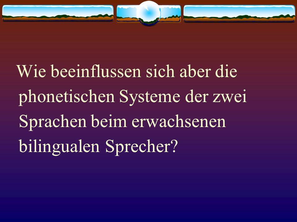 Wie beeinflussen sich aber die phonetischen Systeme der zwei Sprachen beim erwachsenen bilingualen Sprecher