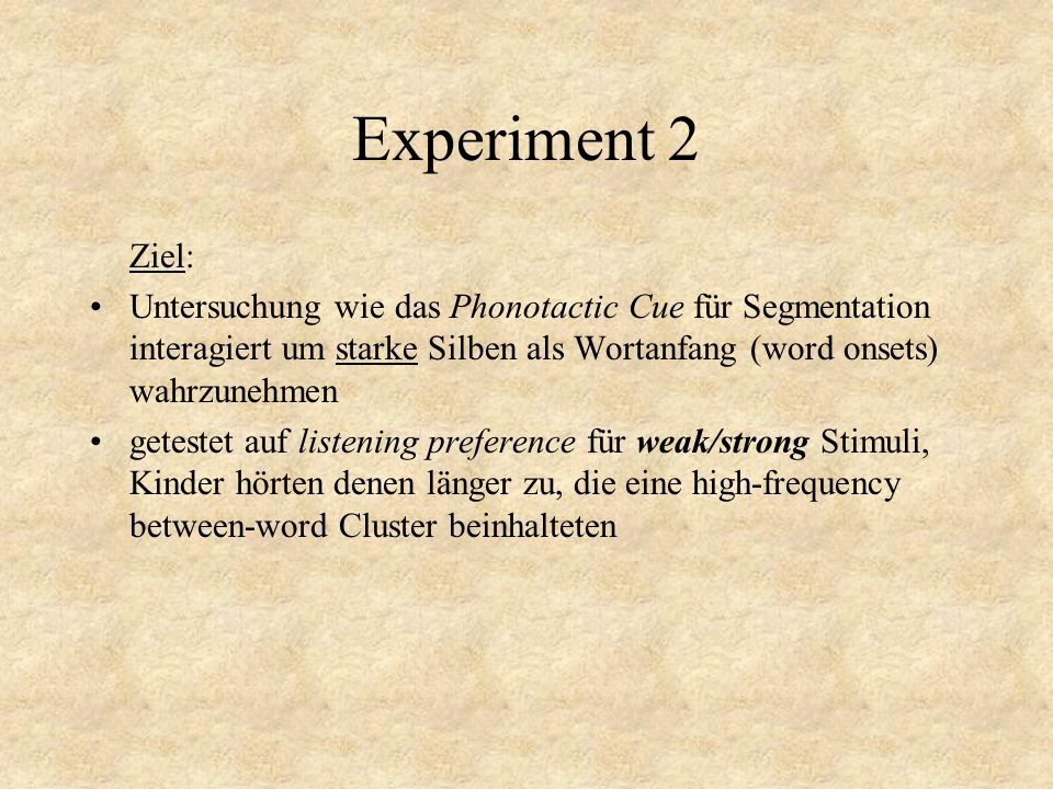Experiment 2 Ziel: Untersuchung wie das Phonotactic Cue für Segmentation interagiert um starke Silben als Wortanfang (word onsets) wahrzunehmen.