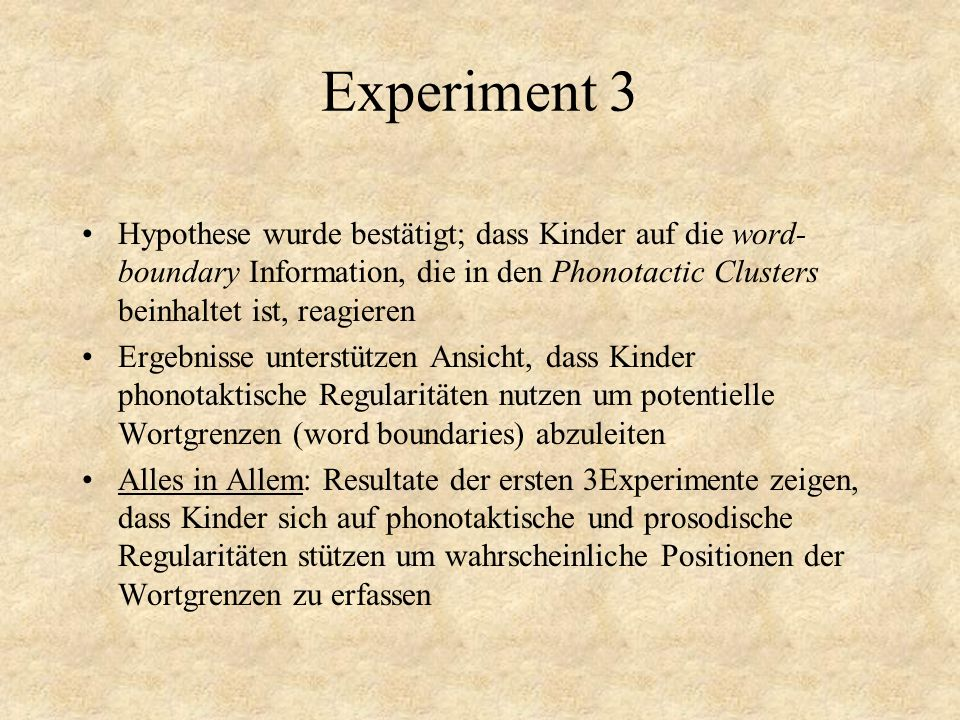 Experiment 3 Hypothese wurde bestätigt; dass Kinder auf die word-boundary Information, die in den Phonotactic Clusters beinhaltet ist, reagieren.