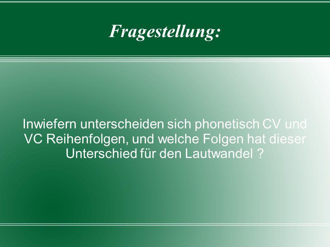 Fragestellung: Inwiefern unterscheiden sich phonetisch CV und VC Reihenfolgen, und welche Folgen hat dieser Unterschied für den Lautwandel