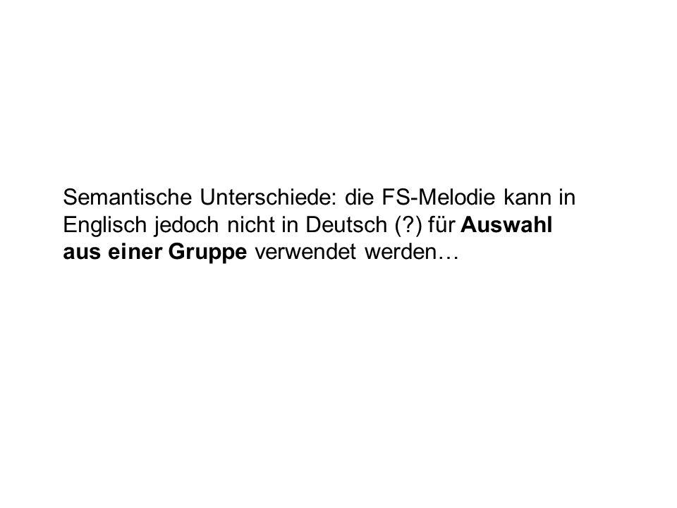 Semantische Unterschiede: die FS-Melodie kann in Englisch jedoch nicht in Deutsch ( ) für Auswahl aus einer Gruppe verwendet werden…