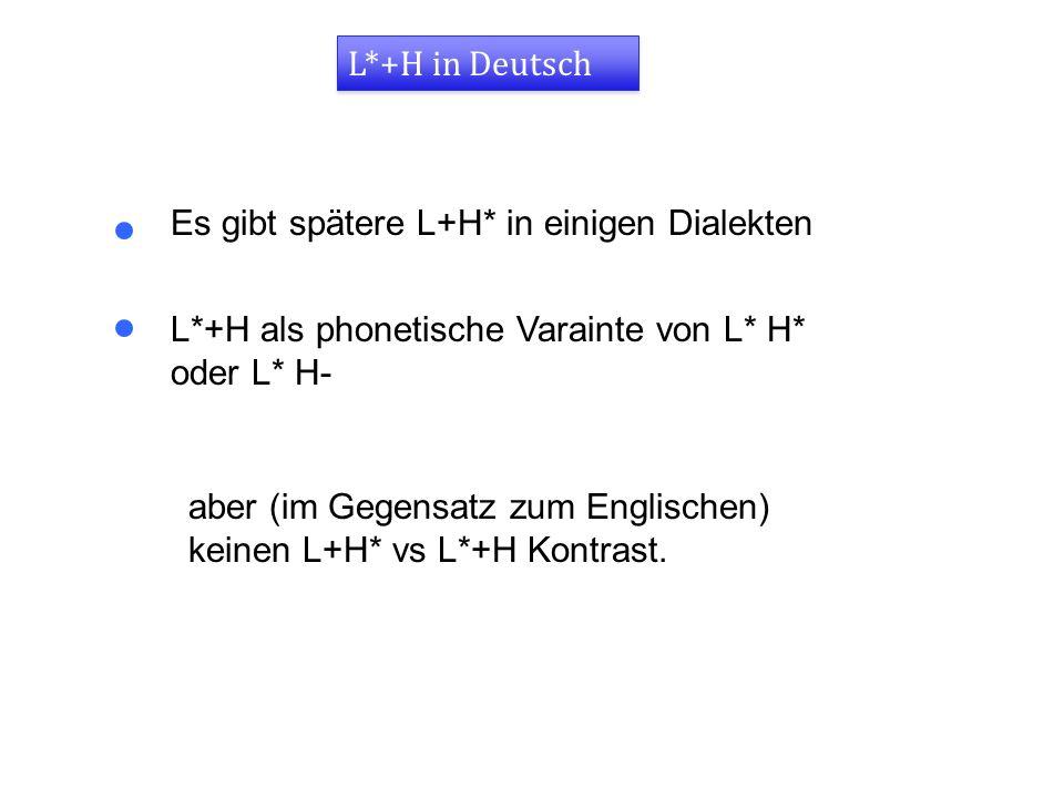 L*+H in Deutsch Es gibt spätere L+H* in einigen Dialekten. L*+H als phonetische Varainte von L* H* oder L* H-