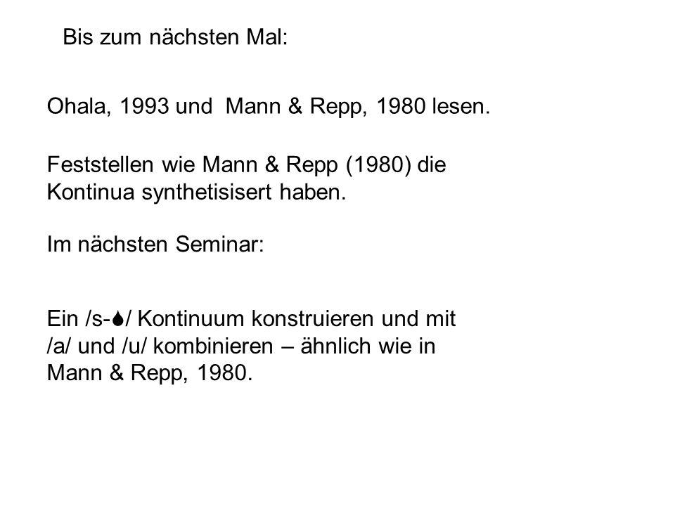 Bis zum nächsten Mal: Ohala, 1993 und Mann & Repp, 1980 lesen. Feststellen wie Mann & Repp (1980) die Kontinua synthetisisert haben.