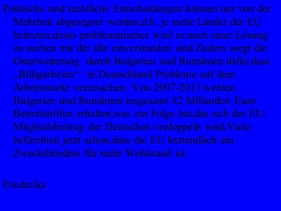 Politische und rechtliche Entscheidungen können nur von der Mehrheit abgesegnet werden,d.h. je mehr Länder der EU beitreten,desto problematischer wird es nach einer Lösung zu suchen mit der alle einverstanden sind.Zudem sorgt die Osterweiterung durch Bulgarien und Rumänien dafür,dass ,,Billigarbeiter'' in Deutschland Probleme auf dem Arbeitsmarkt verursachen. Von 2007-2013 werden Bulgarien und Rumänien insgesamt 42 Milliarden Euro Beitrittshilfen erhalten,was zur Folge hat,das sich der EU-Mitgliedsbeitrag der Deutschen verdoppeln wird.Viele befürchten jetzt schon,dass die EU letztendlich ein Zwecksbündnis für mehr Wohlstand ist.