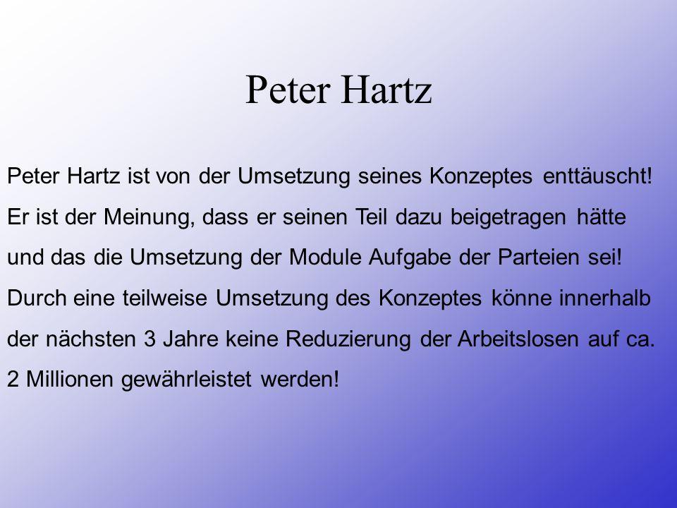Peter Hartz Peter Hartz ist von der Umsetzung seines Konzeptes enttäuscht! Er ist der Meinung, dass er seinen Teil dazu beigetragen hätte.