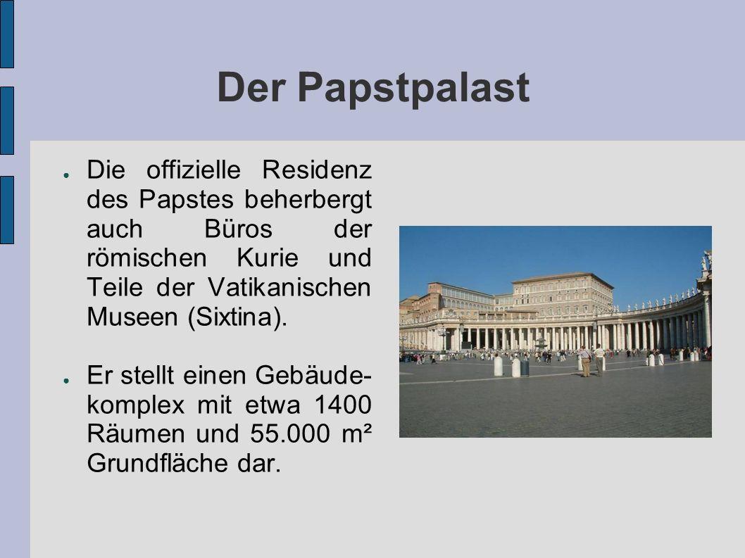 Der Papstpalast Die offizielle Residenz des Papstes beherbergt auch Büros der römischen Kurie und Teile der Vatikanischen Museen (Sixtina).