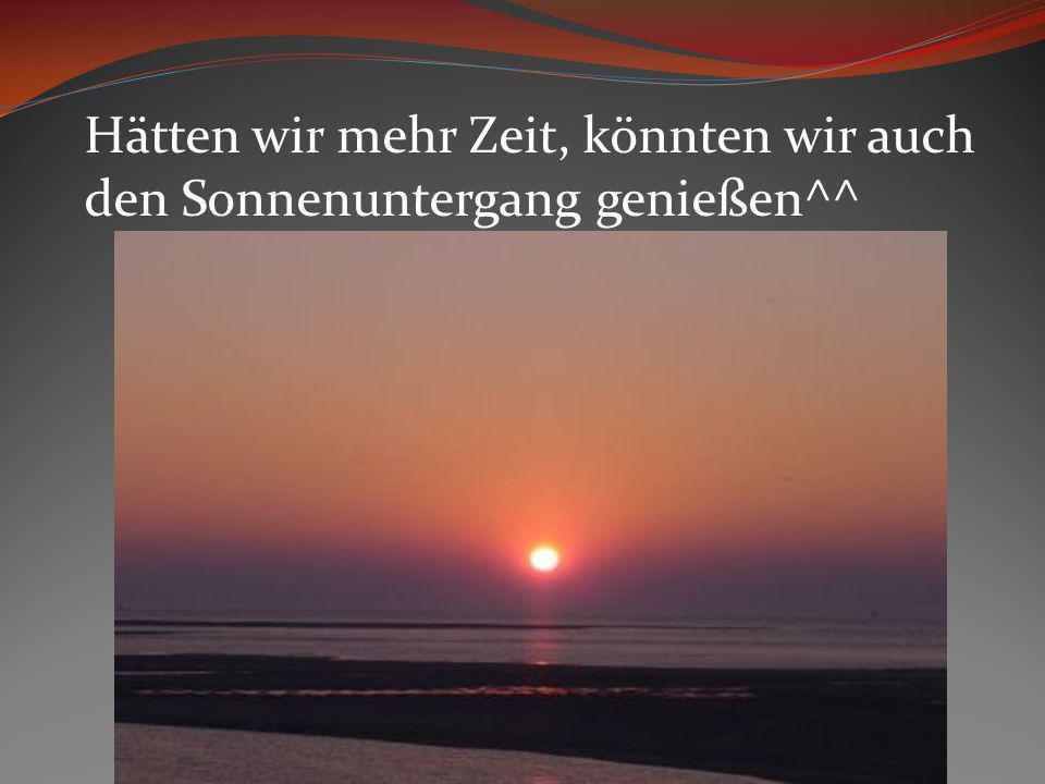 Hätten wir mehr Zeit, könnten wir auch den Sonnenuntergang genießen^^