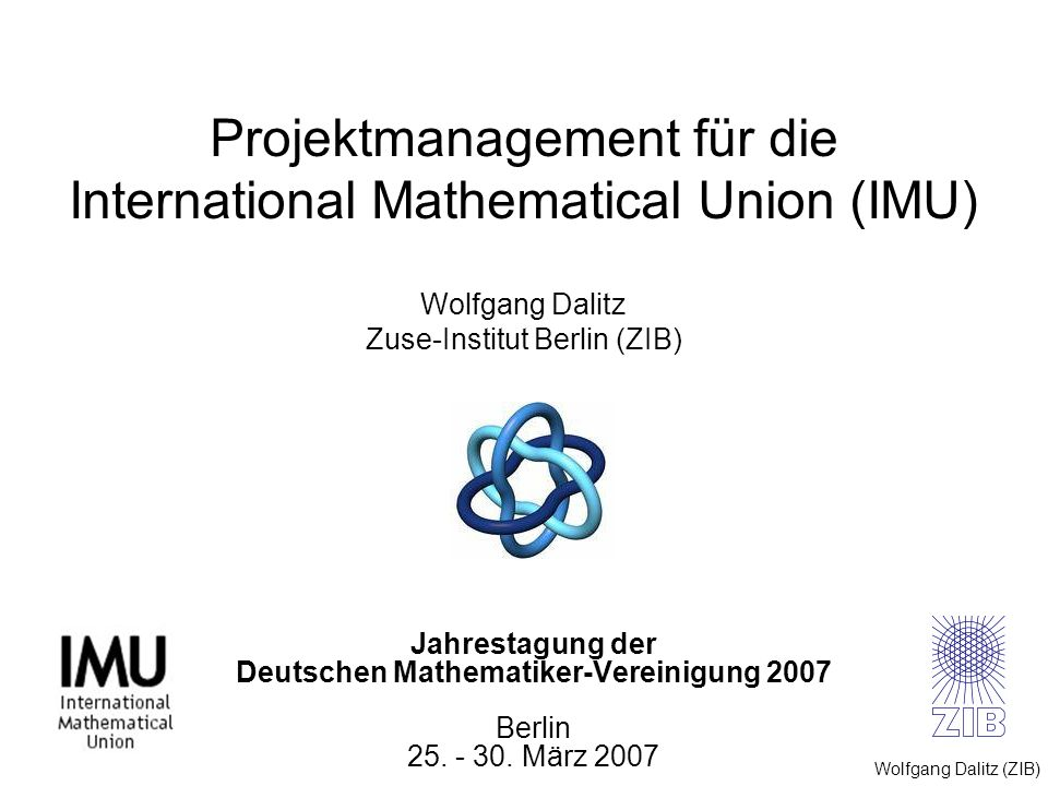 Projektmanagement für die International Mathematical Union (IMU) Wolfgang Dalitz Zuse-Institut Berlin (ZIB)