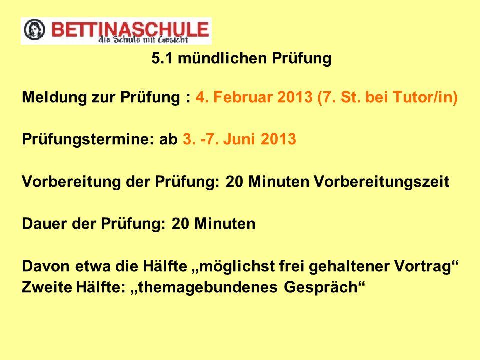 5.1 mündlichen Prüfung Meldung zur Prüfung : 4. Februar 2013 (7. St. bei Tutor/in) Prüfungstermine: ab 3. -7. Juni 2013.