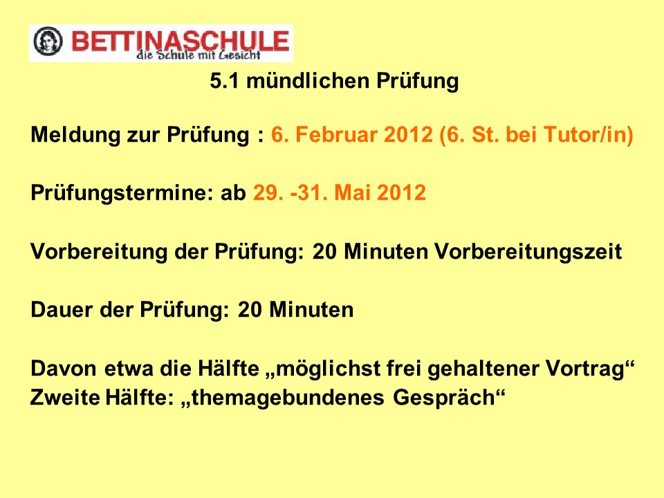 5.1 mündlichen Prüfung Meldung zur Prüfung : 6. Februar 2012 (6. St. bei Tutor/in) Prüfungstermine: ab 29. -31. Mai 2012.