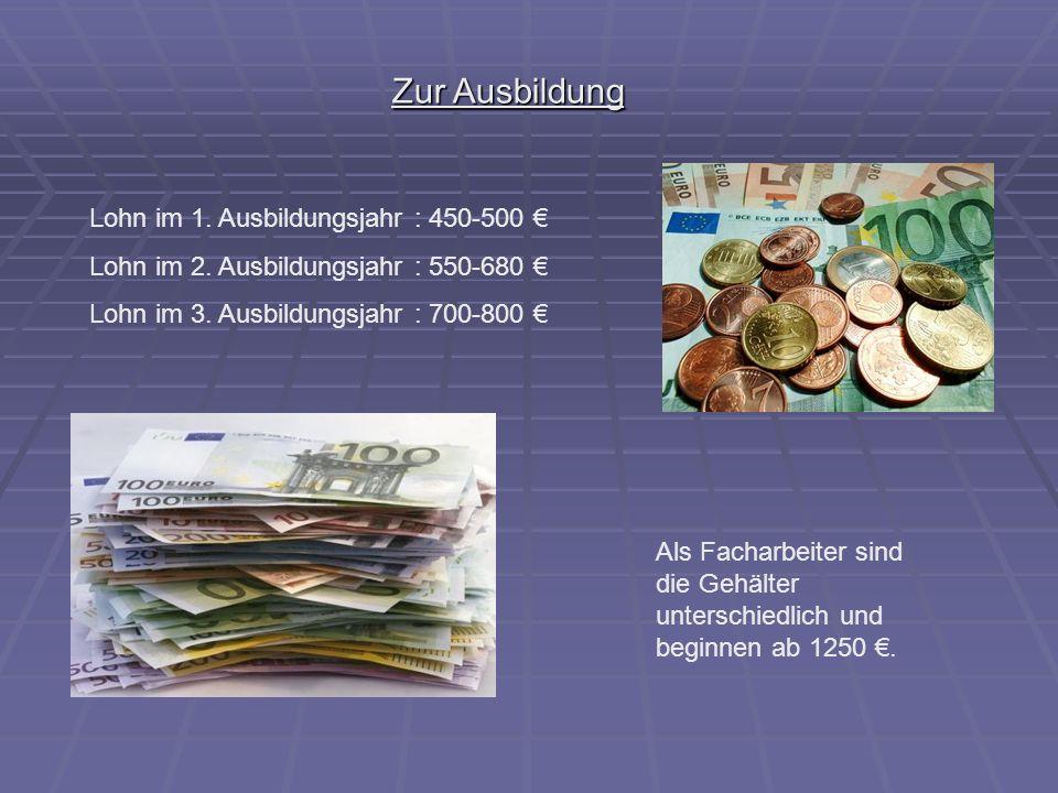 Zur Ausbildung Lohn im 1. Ausbildungsjahr : 450-500 €