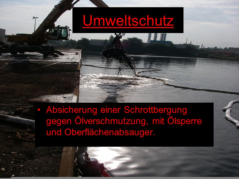 Umweltschutz Absicherung einer Schrottbergung gegen Ölverschmutzung, mit Ölsperre und Oberflächenabsauger.