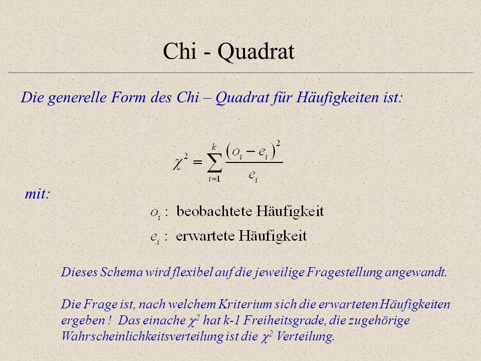 Chi - QuadratDie generelle Form des Chi – Quadrat für Häufigkeiten ist: mit: Dieses Schema wird flexibel auf die jeweilige Fragestellung angewandt.