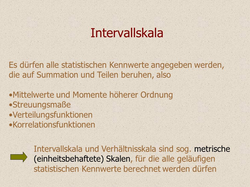Intervallskala Es dürfen alle statistischen Kennwerte angegeben werden, die auf Summation und Teilen beruhen, also.