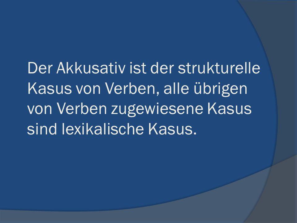 Der Akkusativ ist der strukturelle Kasus von Verben, alle übrigen von Verben zugewiesene Kasus sind lexikalische Kasus.