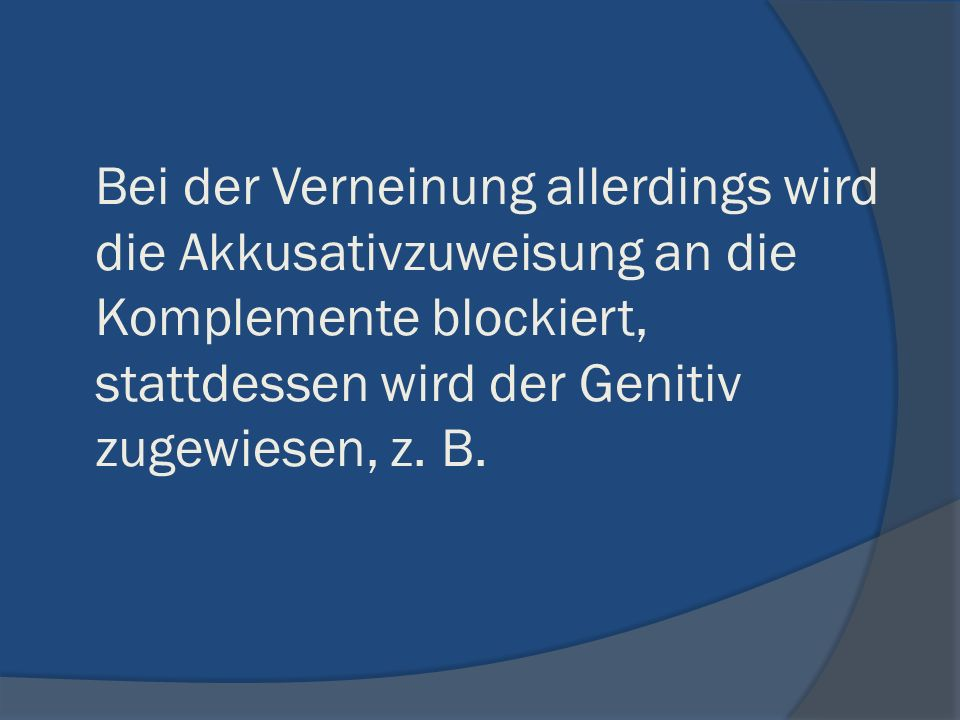 Bei der Verneinung allerdings wird die Akkusativzuweisung an die Komplemente blockiert, stattdessen wird der Genitiv zugewiesen, z.