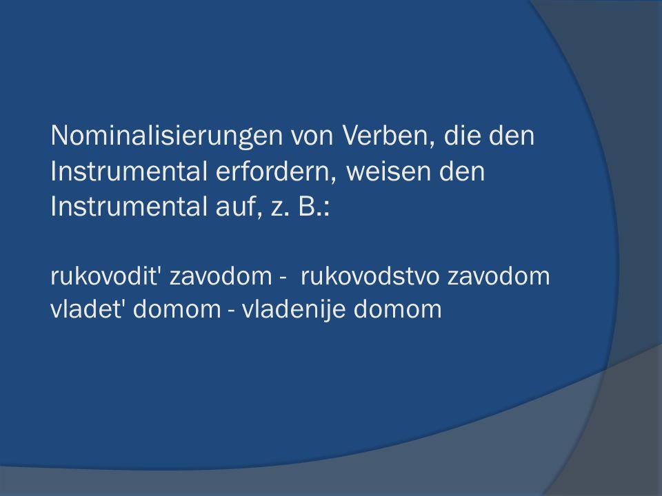 Nominalisierungen von Verben, die den Instrumental erfordern, weisen den Instrumental auf, z.
