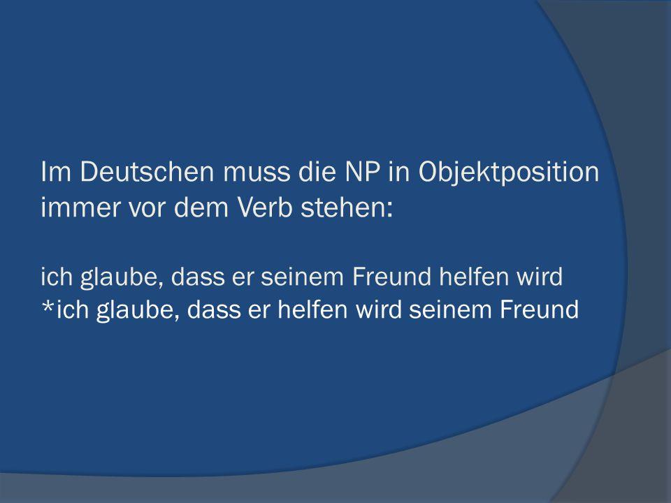 Im Deutschen muss die NP in Objektposition immer vor dem Verb stehen: ich glaube, dass er seinem Freund helfen wird *ich glaube, dass er helfen wird seinem Freund