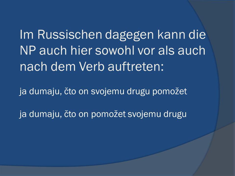 Im Russischen dagegen kann die NP auch hier sowohl vor als auch nach dem Verb auftreten: ja dumaju, čto on svojemu drugu pomožet ja dumaju, čto on pomožet svojemu drugu