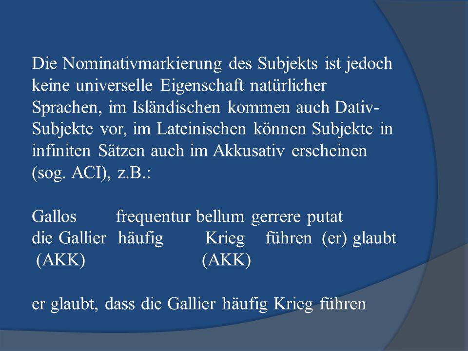 Die Nominativmarkierung des Subjekts ist jedoch keine universelle Eigenschaft natürlicher Sprachen, im Isländischen kommen auch Dativ-Subjekte vor, im Lateinischen können Subjekte in infiniten Sätzen auch im Akkusativ erscheinen (sog.