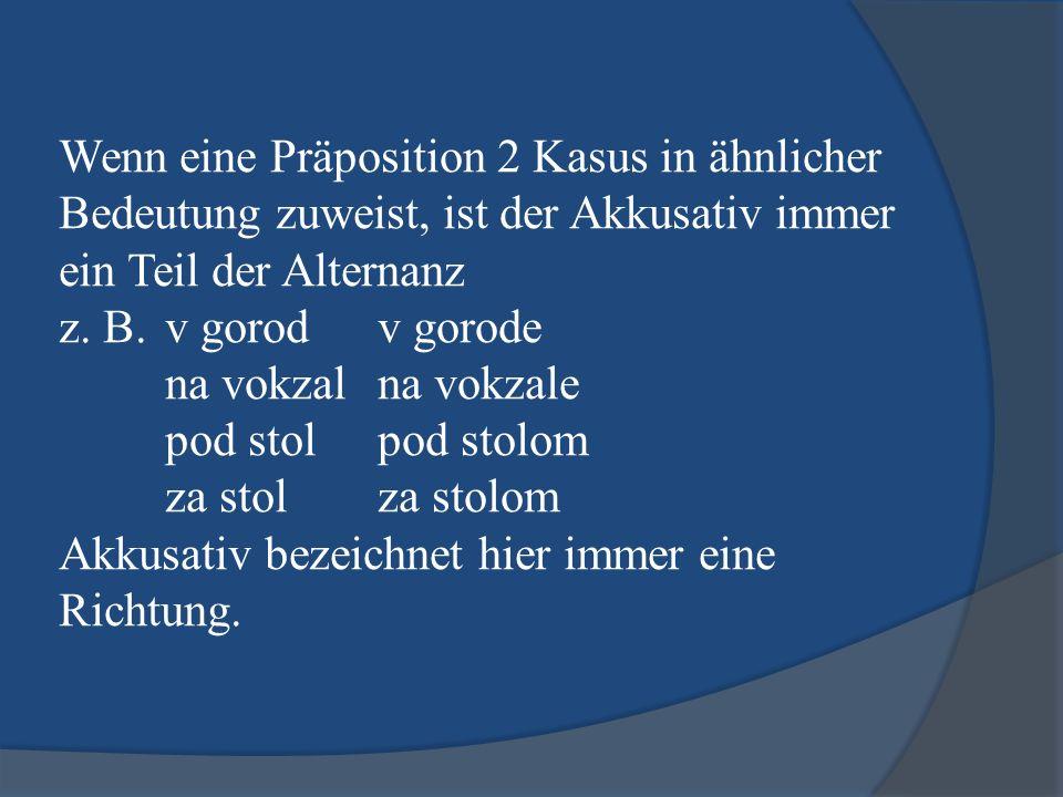 Wenn eine Präposition 2 Kasus in ähnlicher Bedeutung zuweist, ist der Akkusativ immer ein Teil der Alternanz z.