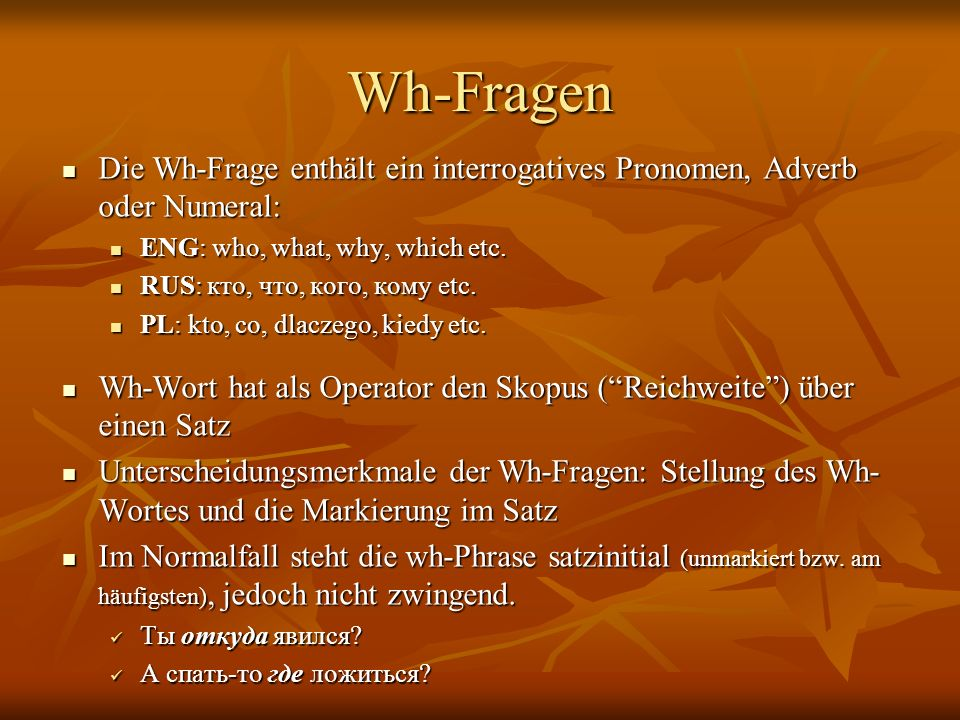Wh-Fragen Die Wh-Frage enthält ein interrogatives Pronomen, Adverb oder Numeral: ENG: who, what, why, which etc.