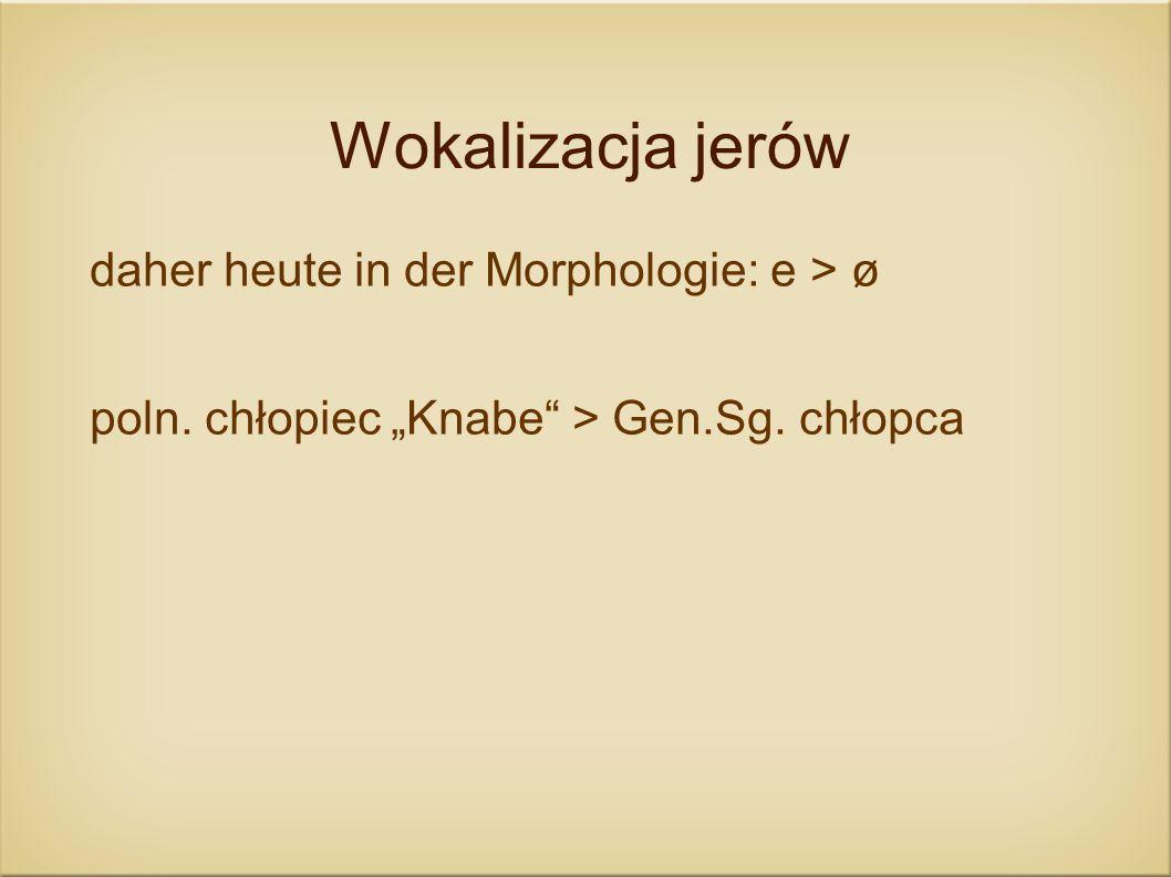 Wokalizacja jerów daher heute in der Morphologie: e > ø